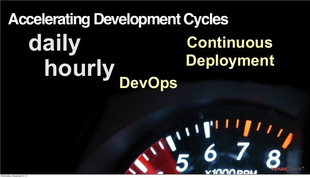 Accelerating Development Cycles  daily hourly  Wednesday, November 6, 13  Continuous Deployment DevOps