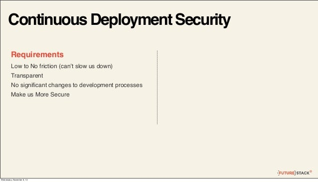 Continuous Deployment Security Requirements Low to No friction (can't slow us down) Transparent No significant changes to d...
