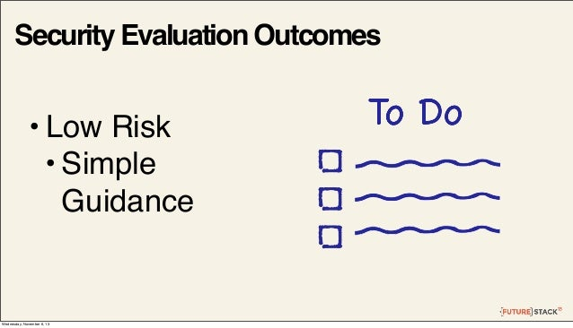Security Evaluation Outcomes  • Low Risk • Simple Guidance  Wednesday, November 6, 13