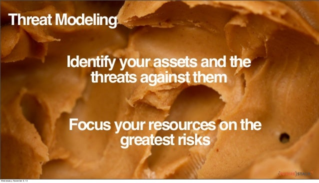 Threat Modeling Identify your assets and the threats against them Focus your resources on the greatest risks Wednesday, No...