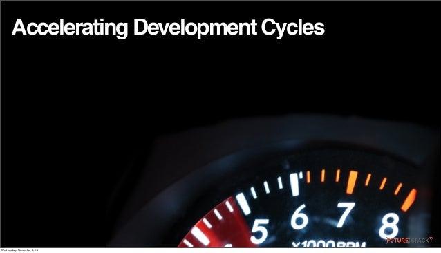 Accelerating Development Cycles  Wednesday, November 6, 13