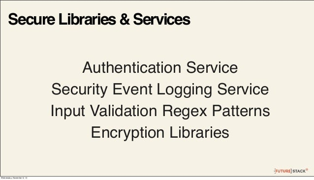 Secure Libraries & Services Authentication Service Security Event Logging Service Input Validation Regex Patterns Encrypti...