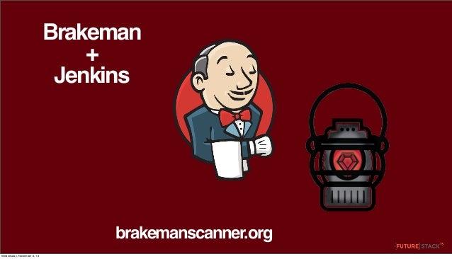 Brakeman + Jenkins  brakemanscanner.org Wednesday, November 6, 13