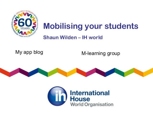 Mobilising your studentsShaun Wilden – IH worldMy app blog M-learning group