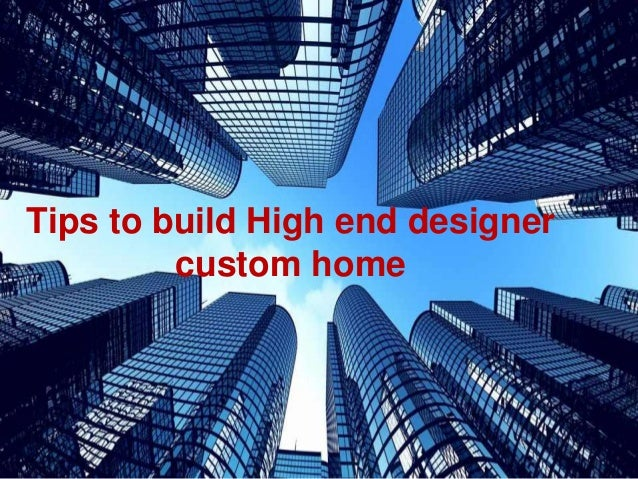 Tips To Build High End Designer Custom Home ...
