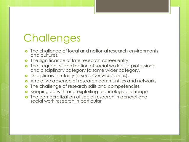 challenges social worker face Social work challenges for a social worker to make a claim which is without specific evidence and which minimises all the positive work that the client has.