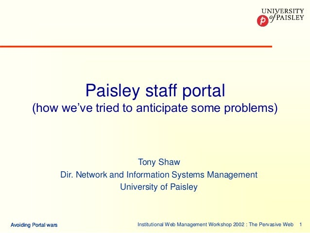 Institutional Web Management Workshop 2002 : The Pervasive Web 1Avoiding Portal warsAvoiding Portal wars Paisley staff por...