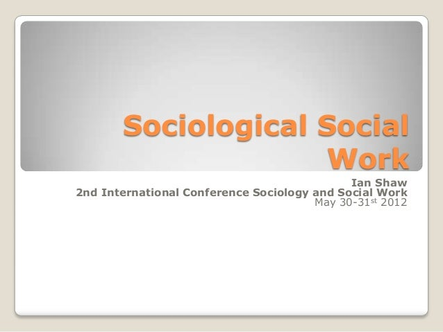Sociological Social Work Ian Shaw 2nd International Conference Sociology and Social Work May 30-31st 2012