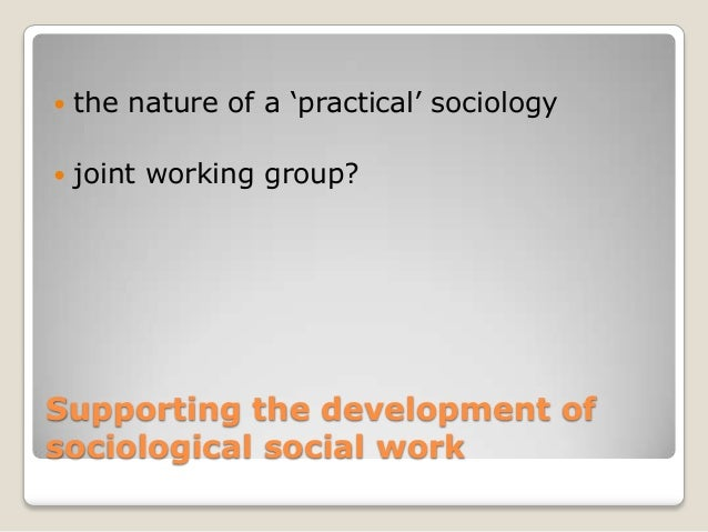 relationship between sociology and social work In the broad field of the social sciences sociology is usually recognized as the   the relations between their units seem to be purely physical or physiological   be understood through the work in psychological and biological laboratories,.
