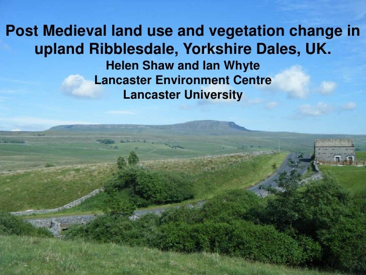 Post Medieval land use and vegetation change in   upland Ribblesdale, Yorkshire Dales, UK.             Helen Shaw and Ian ...