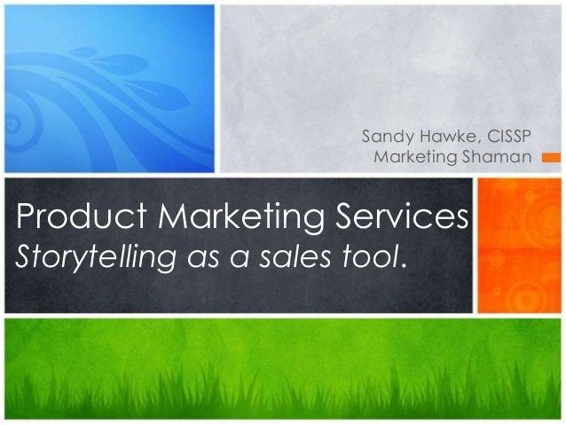 Sandy Hawke, CISSP  Marketing Shaman  Product Marketing Services  Storytelling as a sales tool.