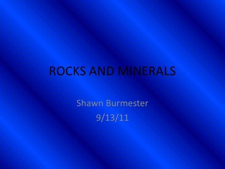 ROCKS AND MINERALS<br />Shawn Burmester<br />9/13/11<br />