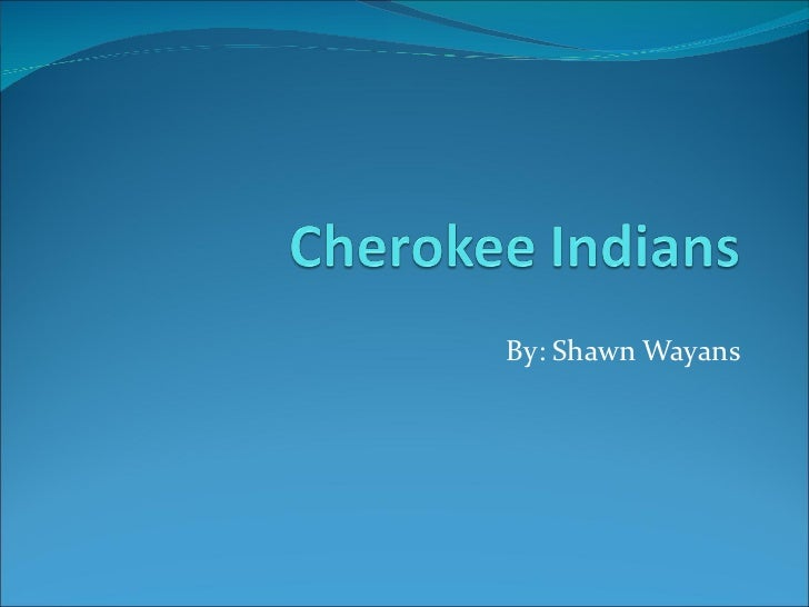 By: Shawn Wayans Cherokee Indians