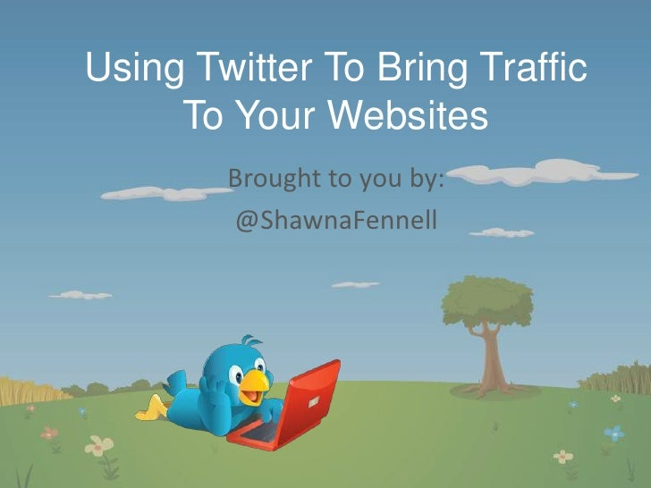 Using Twitter To Bring Traffic To Your Websites<br />Brought to you by:<br />@ShawnaFennell<br />