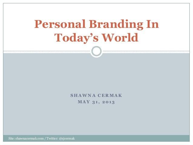S H A W N A C E R M A KM A Y 3 1 , 2 0 1 3Personal Branding InToday's WorldSite: shawnacermak.com / Twitter: @sjcermak