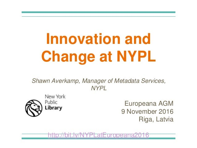 Innovation and Change at NYPL Shawn Averkamp, Manager of Metadata Services, NYPL Europeana AGM 9 November 2016 Riga, Latvi...