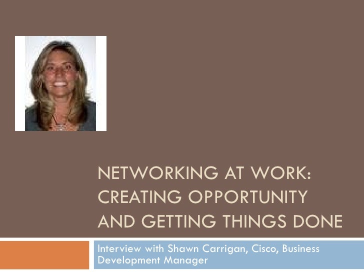 NETWORKING AT WORK: CREATING OPPORTUNITY AND GETTING THINGS DONE Interview with Shawn Carrigan, Cisco, Business Developmen...