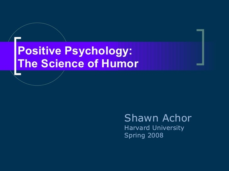 Positive Psychology:  The Science of Humor Shawn Achor Harvard University Spring 2008