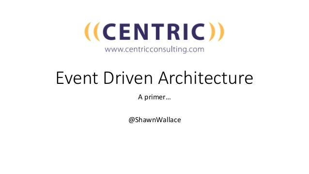 Event Driven Architecture Aprimer…  @ShawnWallace