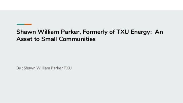 Shawn William Parker, Formerly of TXU Energy: An Asset to Small Communities By : Shawn William Parker TXU