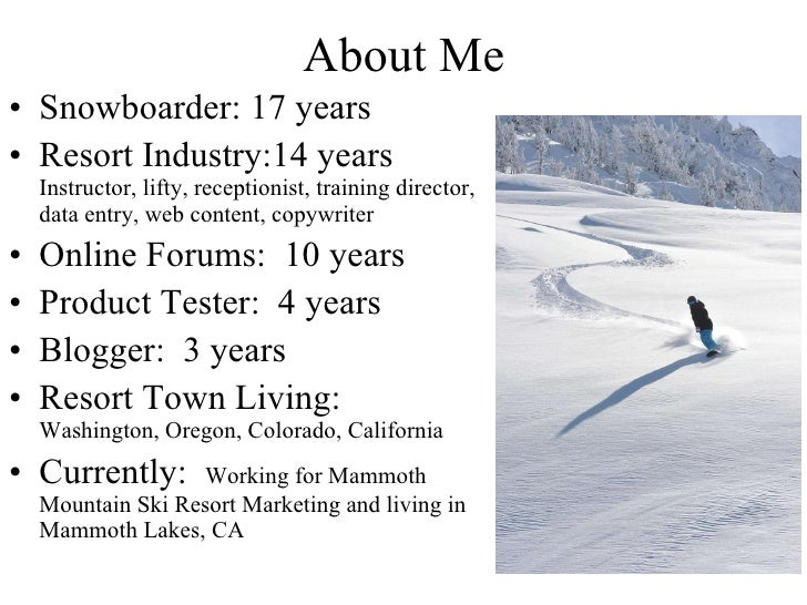 About Me Snowboarder: 17 years Resort Industry:14 years  Instructor, lifty, receptionist, training director, data entry, w...