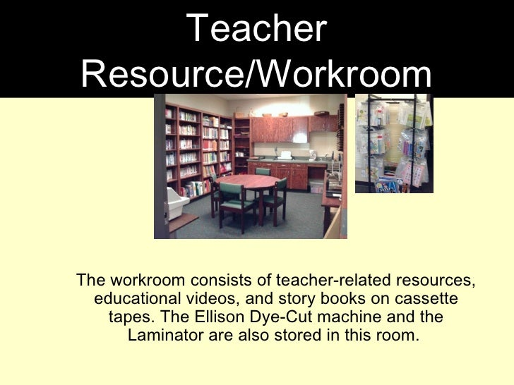 The workroom consists of teacher-related resources, educational videos, and story books on cassette tapes. The Ellison Dye...