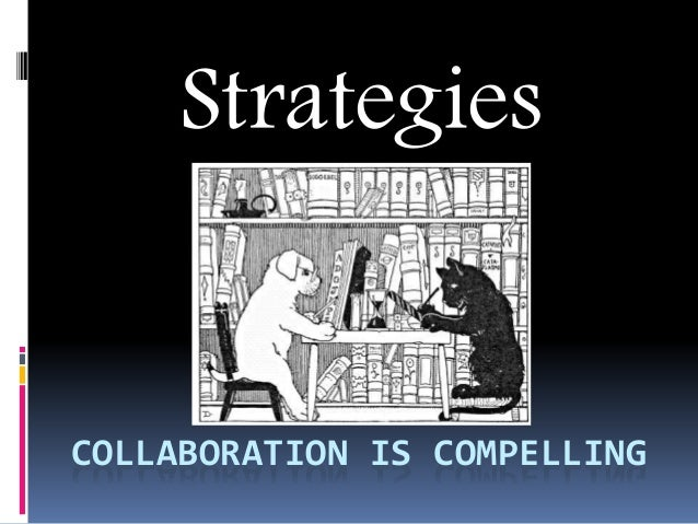 COLLABORATION IS COMPELLING Strategies