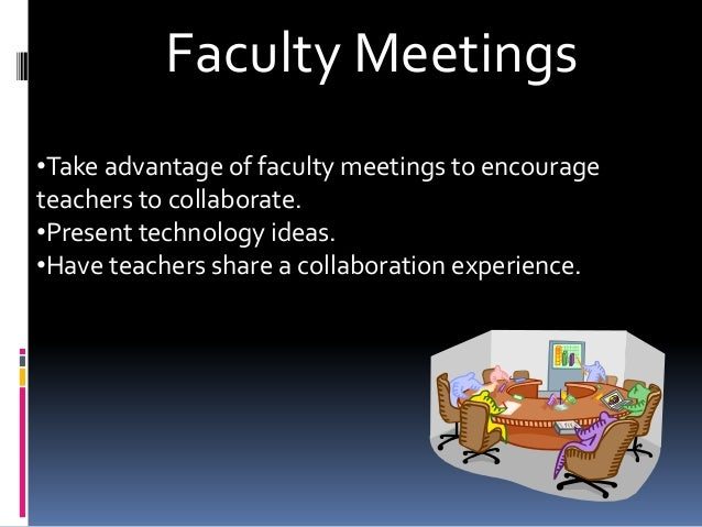 Faculty Meetings •Take advantage of faculty meetings to encourage teachers to collaborate. •Present technology ideas. •Hav...