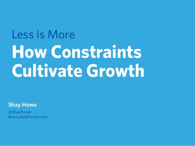 Less is More How Constraints Cultivate Growth Shay Howe @shayhowe learn.shayhowe.com