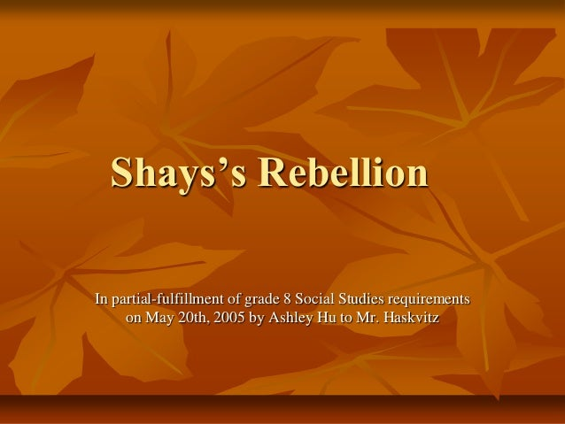 Shays's Rebellion In partial-fulfillment of grade 8 Social Studies requirements on May 20th, 2005 by Ashley Hu to Mr. Hask...