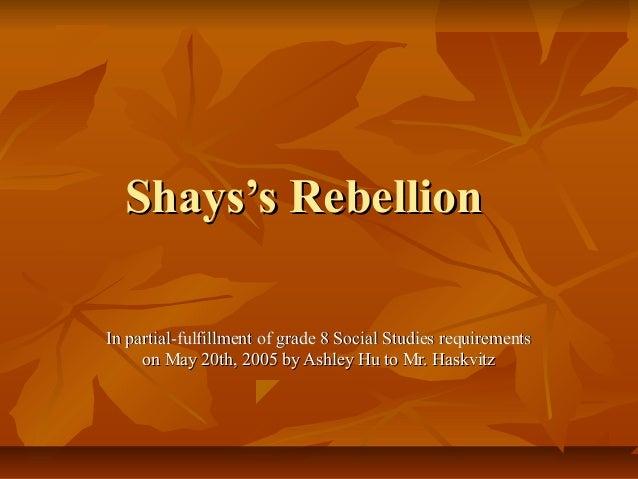 Shays's RebellionShays's Rebellion In partial-fulfillment of grade 8 Social Studies requirementsIn partial-fulfillment of ...