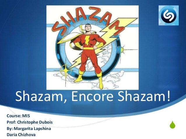 Shazam, Encore Shazam! Course: MIS Prof: Christophe Dubois By: Margarita Lapshina Daria Chizhova  S