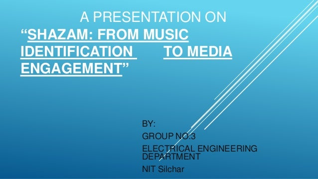 "A PRESENTATION ON ""SHAZAM: FROM MUSIC IDENTIFICATION TO MEDIA ENGAGEMENT"" BY: GROUP NO:3 ELECTRICAL ENGINEERING DEPARTMENT..."