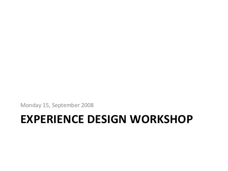 EXPERIENCE DESIGN WORKSHOP <ul><li>Monday 15, September 2008 </li></ul>