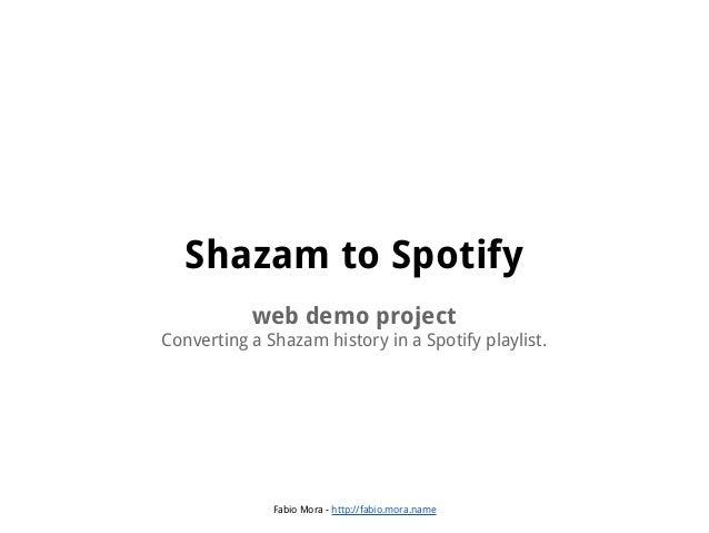 Shazam to Spotify web demo project Converting a Shazam history in a Spotify playlist.  Fabio Mora - http://fabio.mora.name
