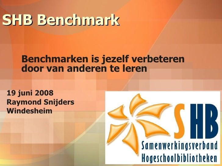 SHB Benchmark Benchmarken is jezelf verbeteren door van anderen te leren 19 juni 2008 Raymond Snijders Windesheim