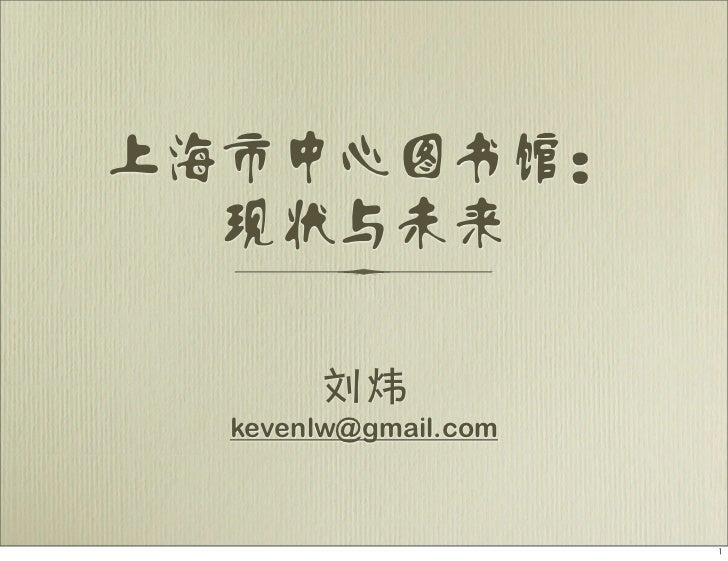 上海市中心图书馆:  现状与未来       刘炜  kevenlw@gmail.com