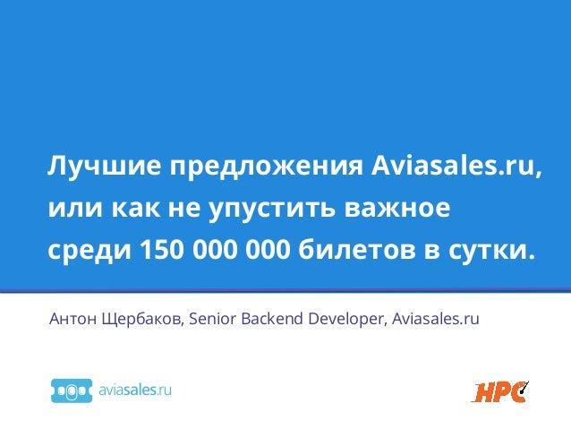 Лучшие предложения Aviasales.ru,или как не упустить важноесреди 150 000 000 билетов в сутки.Антон Щербаков, Senior Backend...