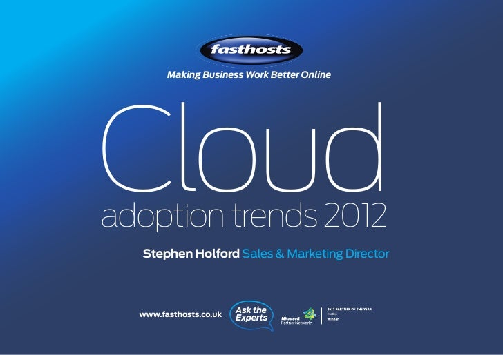 Making Business Work Better OnlineCloudadoption trends 2012  Stephen Holford Sales & Marketing Director  www.fasthosts.co....