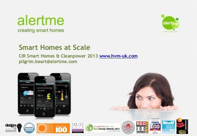 Smart Homes at Scale CIR Smart Homes & Cleanpower 2013 www.hvm-uk.com pilgrim.beart@alertme.com