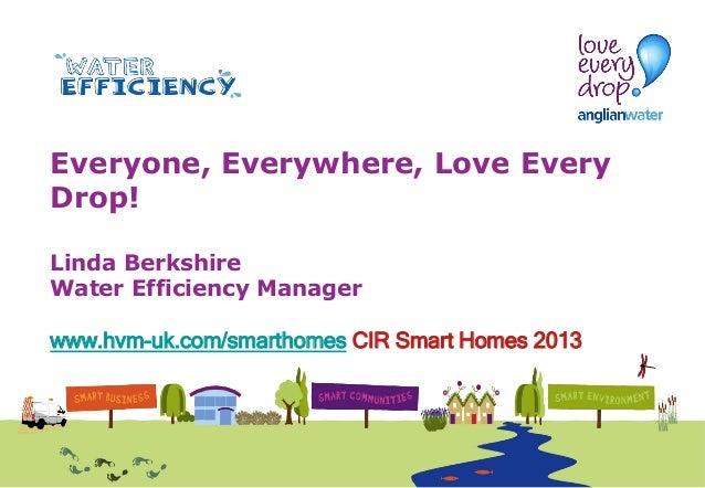 Everyone, Everywhere, Love Every Drop! Linda Berkshire Water Efficiency Manager www.hvm-uk.com/smarthomes CIR Smart Homes ...