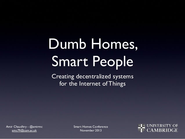 Dumb Homes, Smart People Creating decentralized systems for the Internet of Things  Amir Chaudhry - @amirmc amc79@cam.ac.u...