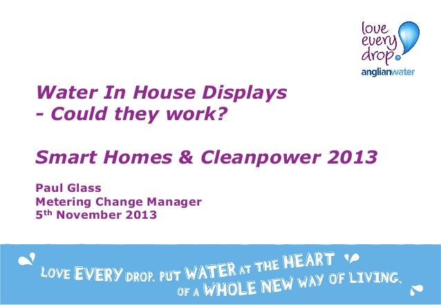 Water In House Displays - Could they work? Smart Homes & Cleanpower 2013 Paul Glass Metering Change Manager 5th November 2...