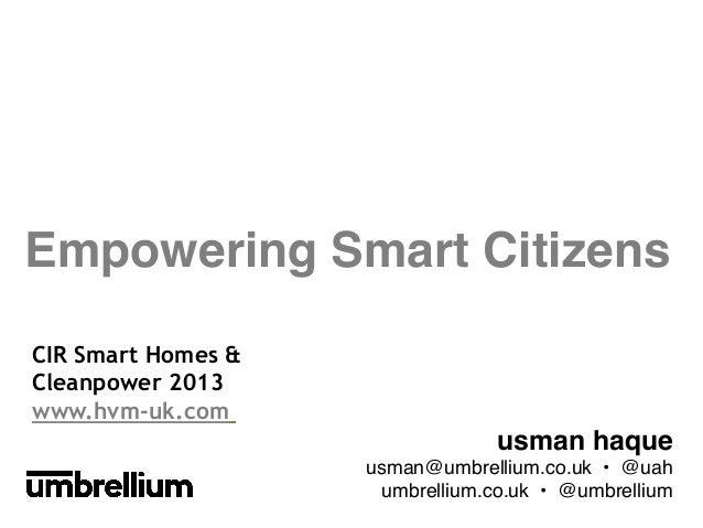 Empowering Smart Citizens! CIR Smart Homes & Cleanpower 2013 www.hvm-uk.com    usman haque ! usman@umbrellium.co.uk • @ua...