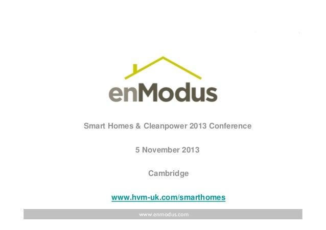 Smart Homes & Cleanpower 2013 Conference 5 November 2013 Cambridge www.hvm-uk.com/smarthomes www.enmodus.com