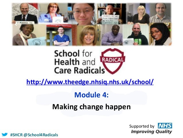 #SHCR @School4Radicals http://www.theedge.nhsiq.nhs.uk/school/ Module 4: Making change happen Supported by