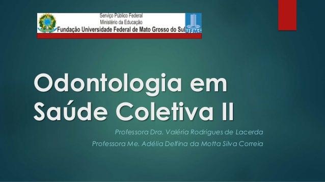 Odontologia em  Saúde Coletiva II  Professora Dra. Valéria Rodrigues de Lacerda  Professora Me. Adélia Delfina da Motta Si...