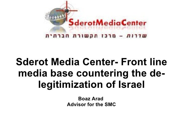 Sderot Media Center- Front line media base countering the de-legitimization of Israel Boaz Arad  Advisor for the SMC