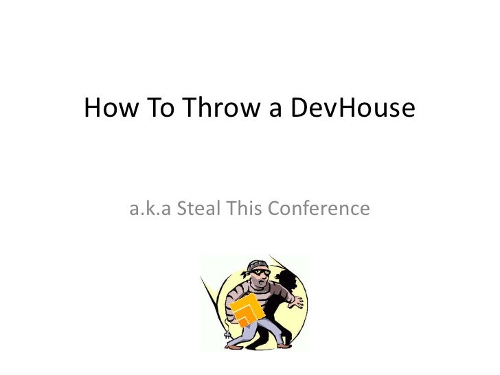 How To Throw a DevHouse<br />a.k.a Steal This Conference<br />