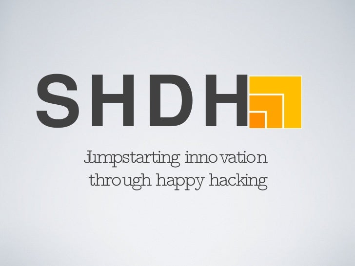 SHDH <ul><li>Jumpstarting innovation  </li></ul><ul><li>through happy hacking </li></ul>